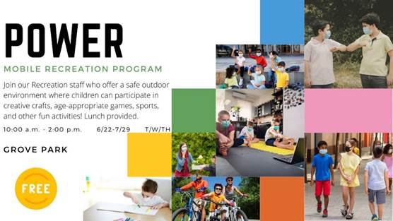 POWER Mobile Recreation Program - Join our Recreation staff who offer safe outdoor environment where children can participate in creative crafts, age-appropriate games, sports, and other fun activities! Lunch provided. 10:00 a.m. - 2:00 p.m. 6/22-7/29 GROVE PARK T/W/TH FREE'